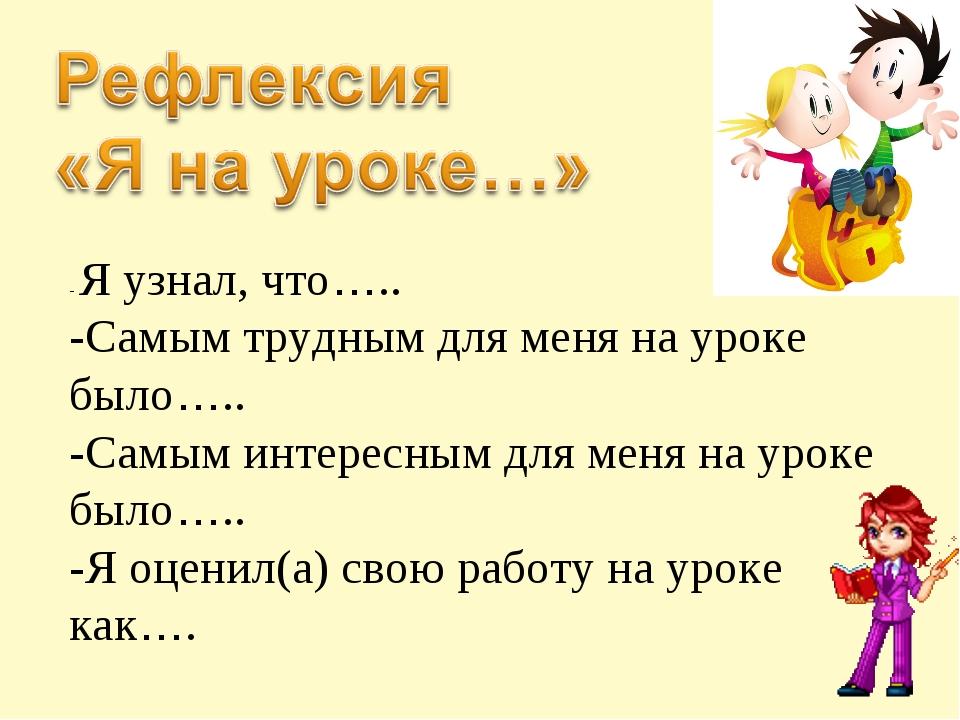 - Я узнал, что….. -Самым трудным для меня на уроке было….. -Самым интересным...