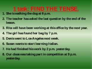 1 task: FIND THE TENSE. She is walking the dog at 6 p.m. The teacher has aske