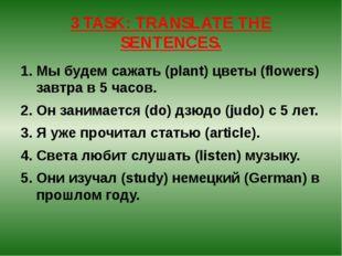 3 TASK: TRANSLATE THE SENTENCES. Мы будем сажать (plant) цветы (flowers) завт