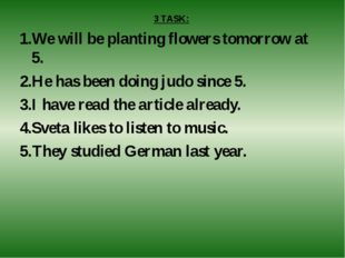 3 TASK: We will be planting flowers tomorrow at 5. He has been doing judo sin