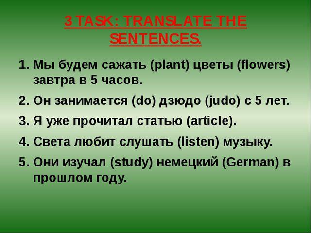 3 TASK: TRANSLATE THE SENTENCES. Мы будем сажать (plant) цветы (flowers) завт...