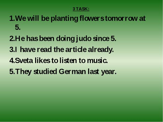 3 TASK: We will be planting flowers tomorrow at 5. He has been doing judo sin...