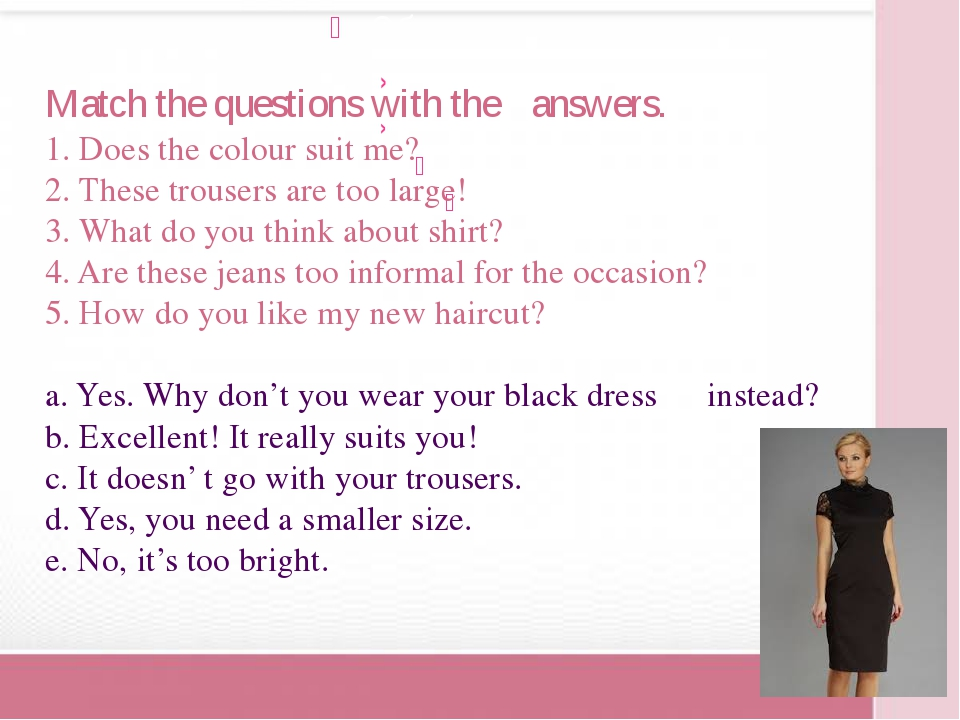 Match the questions with the 					answers. 1. Does the colour suit me? 2. The...