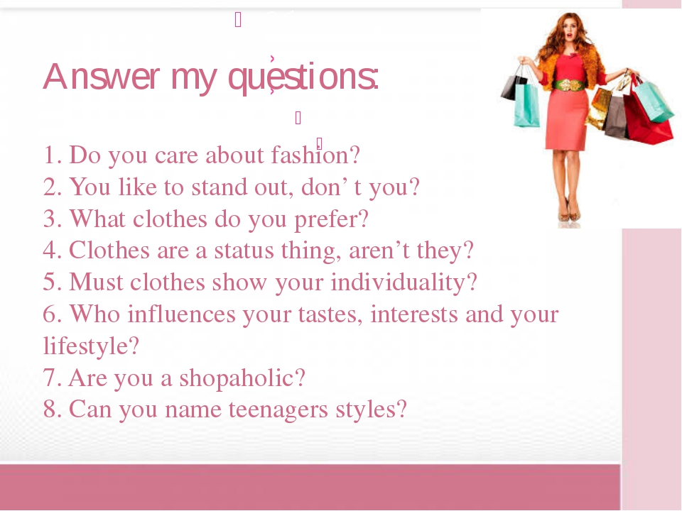 Answer my questions: 1. Do you care about fashion? 2. You like to stand out,...