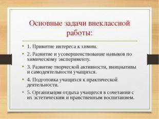 Основные задачи внеклассной работы: 1. Привитие интереса к химии. 2. Развитие