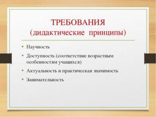 ТРЕБОВАНИЯ (дидактические принципы) Научность Доступность (соответствие возра