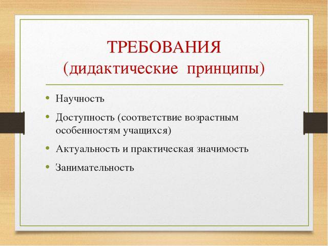 ТРЕБОВАНИЯ (дидактические принципы) Научность Доступность (соответствие возра...