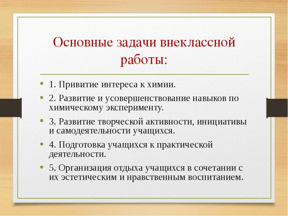 Основные задачи внеклассной работы: 1. Привитие интереса к химии. 2. Развитие...