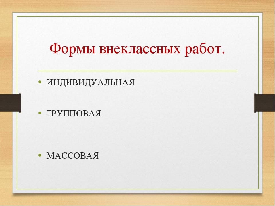 Формы внеклассных работ. ИНДИВИДУАЛЬНАЯ ГРУППОВАЯ МАССОВАЯ