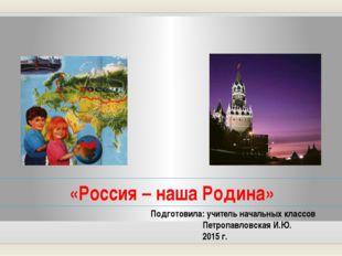 «Россия – наша Родина» Подготовила: учитель начальных классов Петропавловская