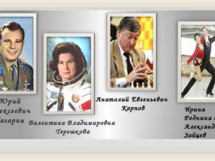 Юрий Алексеевич Гагарин Валентина Владимировна Терешкова Ирина Роднина и Алек
