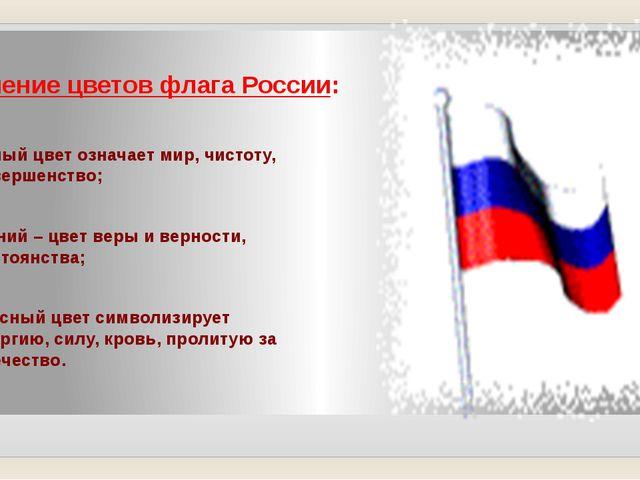 Значение цветов флага России: белый цвет означает мир, чистоту, совершенство;...