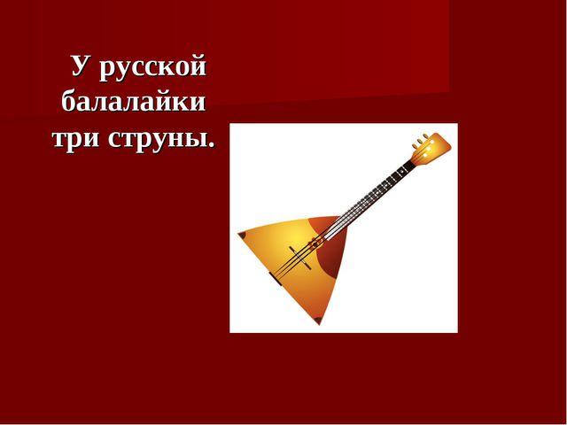 У русской балалайки три струны.