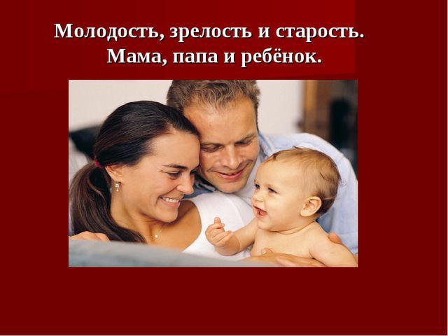 Молодость, зрелость и старость. Мама, папа и ребёнок.