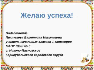 Желаю успеха! Подготовила Пихтелева Валентина Николаевна учитель начальных кл