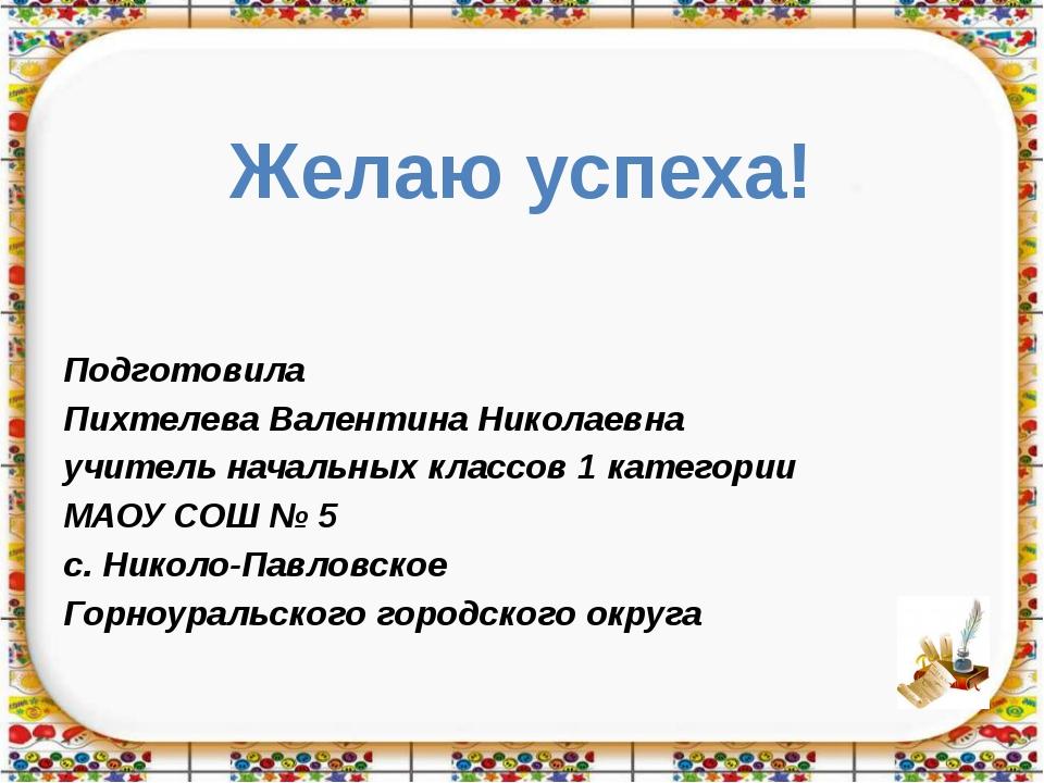 Желаю успеха! Подготовила Пихтелева Валентина Николаевна учитель начальных кл...
