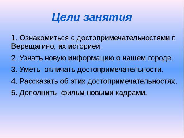 Цели занятия 1. Ознакомиться с достопримечательностями г. Верещагино, их исто...