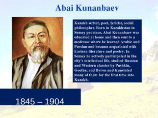 1845 – 1904 Abai Kunanbaev Kazakh writer, poet, lyricist, social philosopher