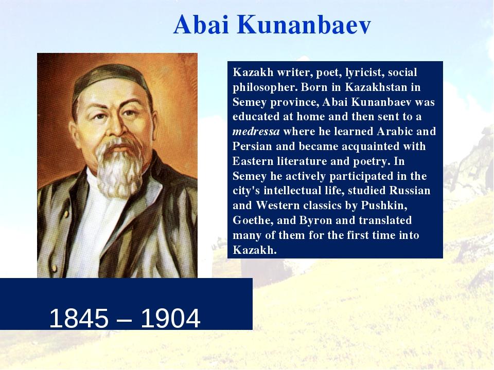 1845 – 1904 Abai Kunanbaev Kazakh writer, poet, lyricist, social philosopher...
