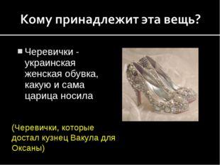 Черевички - украинская женская обувка, какую и сама царица носила (Черевички,
