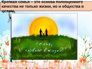 Крепкая семья – это основа полноценного качества не только жизни, но и общес