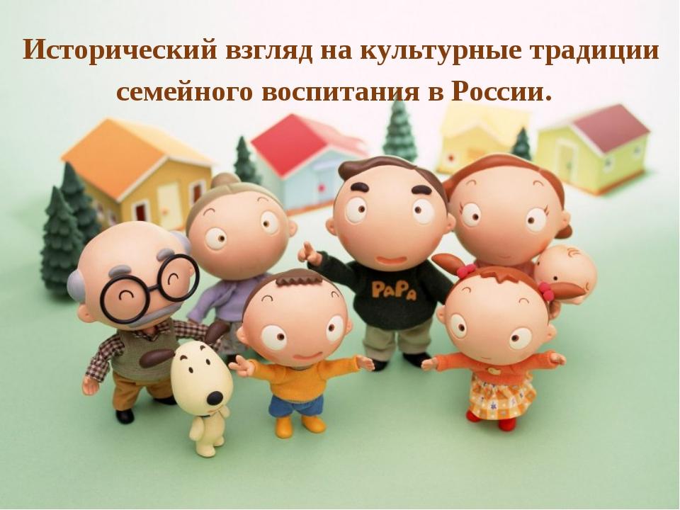 Исторический взгляд на культурные традиции семейного воспитания в России.