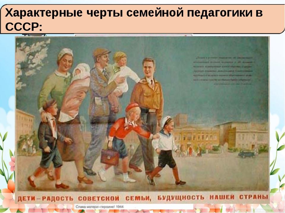 Характерные черты семейной педагогики в СССР: