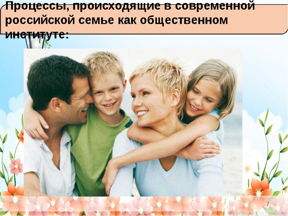 Процессы, происходящие в современной российской семье как общественном инсти...