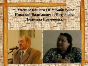 Учёные нашего ПГУ Бабилунга Николай Вадимович и Петракова Людмила Еремеевна.