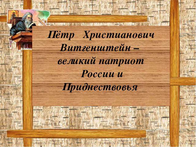 Пётр Христианович Витгенштейн – великий патриот России и Приднествовья