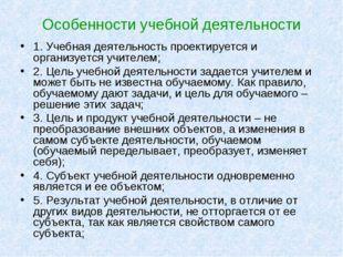 Особенности учебной деятельности 1. Учебная деятельность проектируется и орга