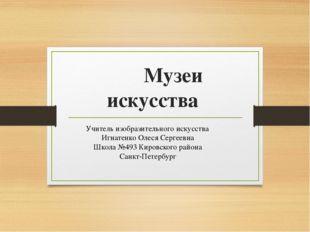 Музеи искусства Учитель изобразительного искусства Игнатенко Олеся Сергеевна