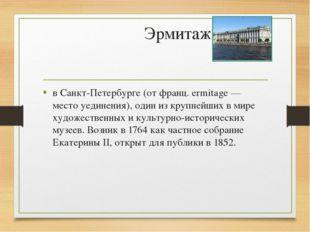 Эрмитаж в Санкт-Петербурге (от франц. ermitage — место уединения), один из кр