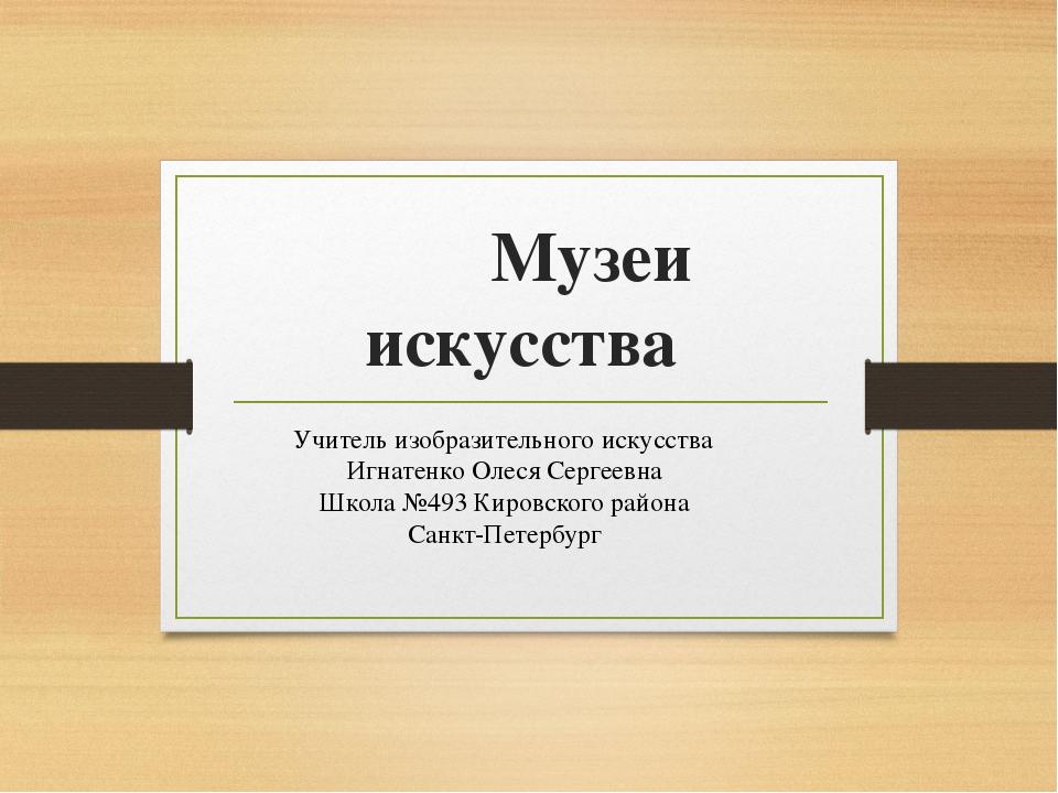 Музеи искусства Учитель изобразительного искусства Игнатенко Олеся Сергеевна...
