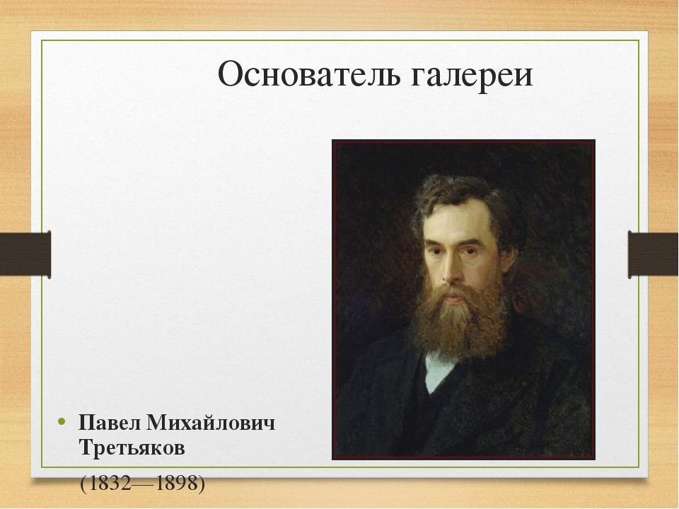 Основатель галереи Павел Михайлович Третьяков (1832—1898)