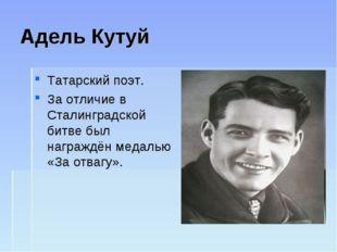 Адель Кутуй Татарский поэт. За отличие в Сталинградской битве был награждён м