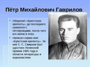 Пётр Михайлович Гаврилов Оборонял «Брестскую крепость», до последнего сражалс