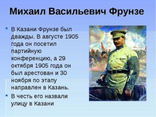 Михаил Васильевич Фрунзе В Казани Фрунзе был дважды. В августе 1905 года он п