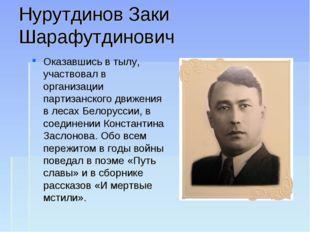 Нурутдинов Заки Шарафутдинович Оказавшись в тылу, участвовал в организации па
