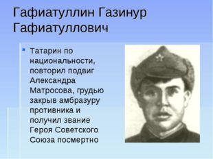 Гафиатуллин Газинур Гафиатуллович Татарин по национальности, повторил подвиг