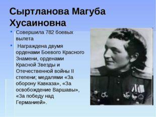 Сыртланова Магуба Хусаиновна Совершила 782 боевых вылета Награждена двумя ор