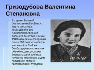 Гризодубова Валентина Степановна Во время Великой Отечественной войны, с март