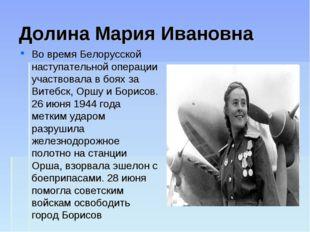 Долина Мария Ивановна Во время Белорусской наступательной операции участвовал