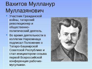 Вахитов Мулланур Муллазянович Участник Гражданской войны, татарский революцио