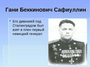 Гани Беккинович Сафиуллин Его дивизией под Сталинградом был взят в плен первы