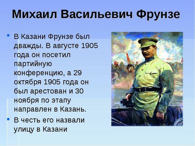 Михаил Васильевич Фрунзе В Казани Фрунзе был дважды. В августе 1905 года он п...