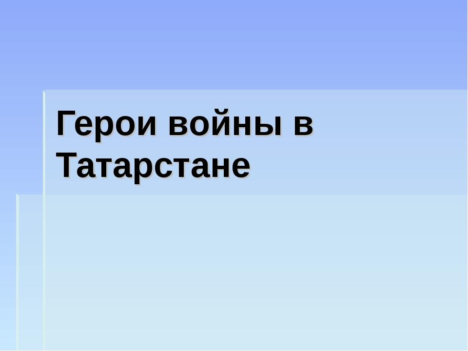 Герои войны в Татарстане