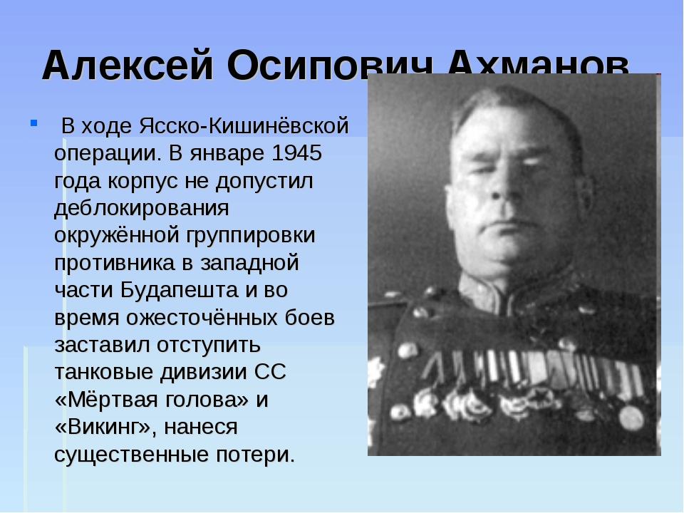 Алексей Осипович Ахманов В ходе Ясско-Кишинёвской операции. В январе 1945 го...