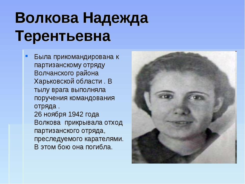 Волкова Надежда Терентьевна Была прикомандирована к партизанскому отряду Волч...
