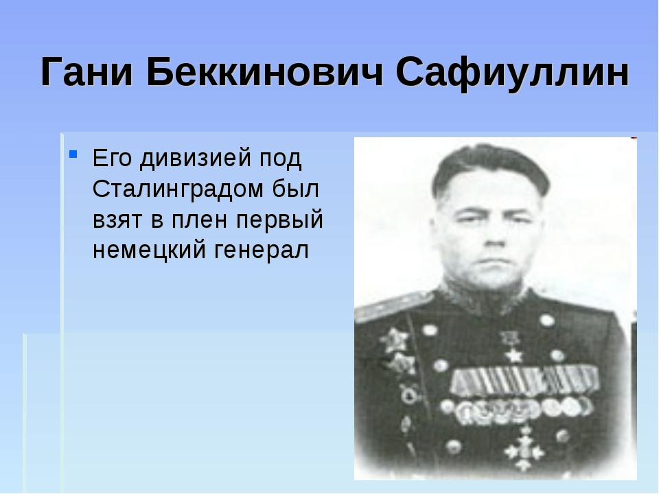 Гани Беккинович Сафиуллин Его дивизией под Сталинградом был взят в плен первы...